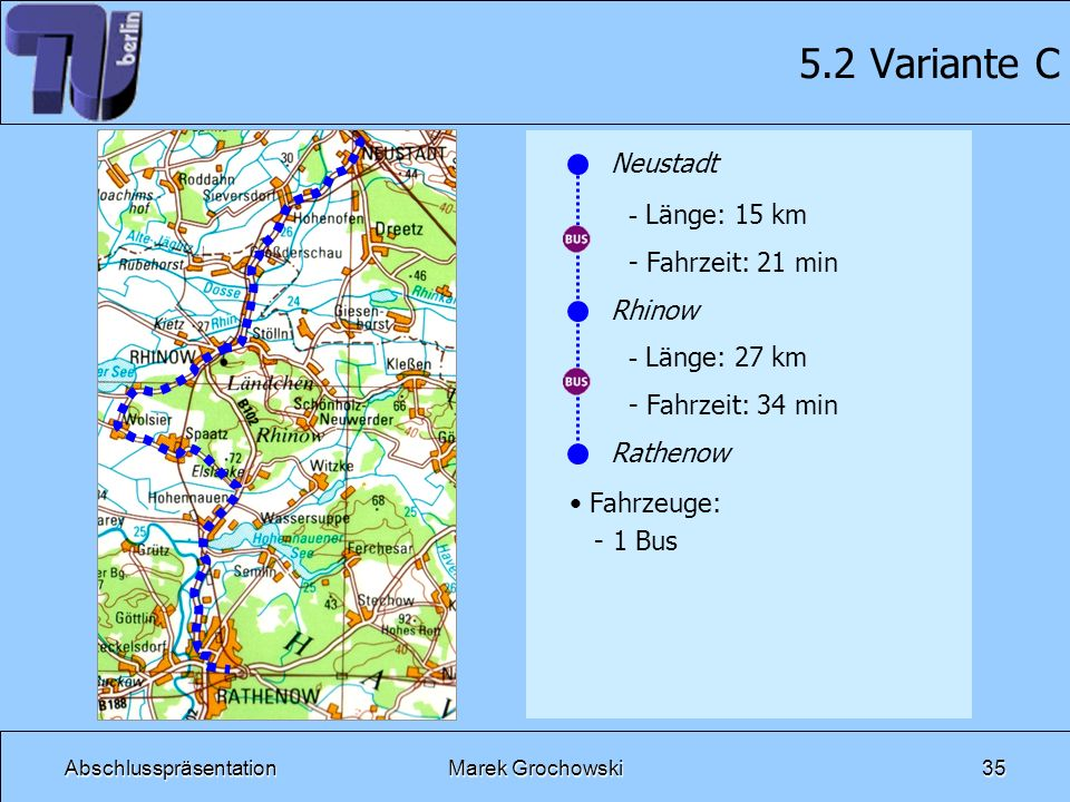 AbschlusspräsentationMarek Grochowski35 5.2 Variante C Neustadt Rhinow Rathenow - Länge: 15 km - Fahrzeit: 21 min - Länge: 27 km - Fahrzeit: 34 min Fa