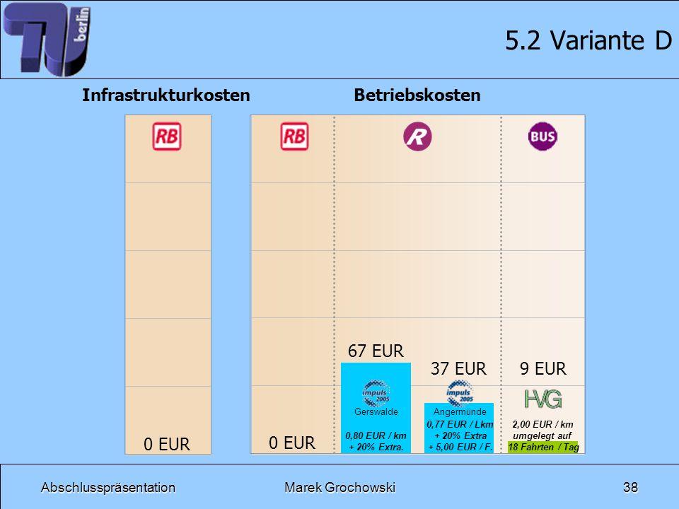 AbschlusspräsentationMarek Grochowski38 5.2 Variante D Betriebskosten 2,00 EUR / km umgelegt auf 18 Fahrten / Tag Infrastrukturkosten 0 EUR 0,80 EUR /
