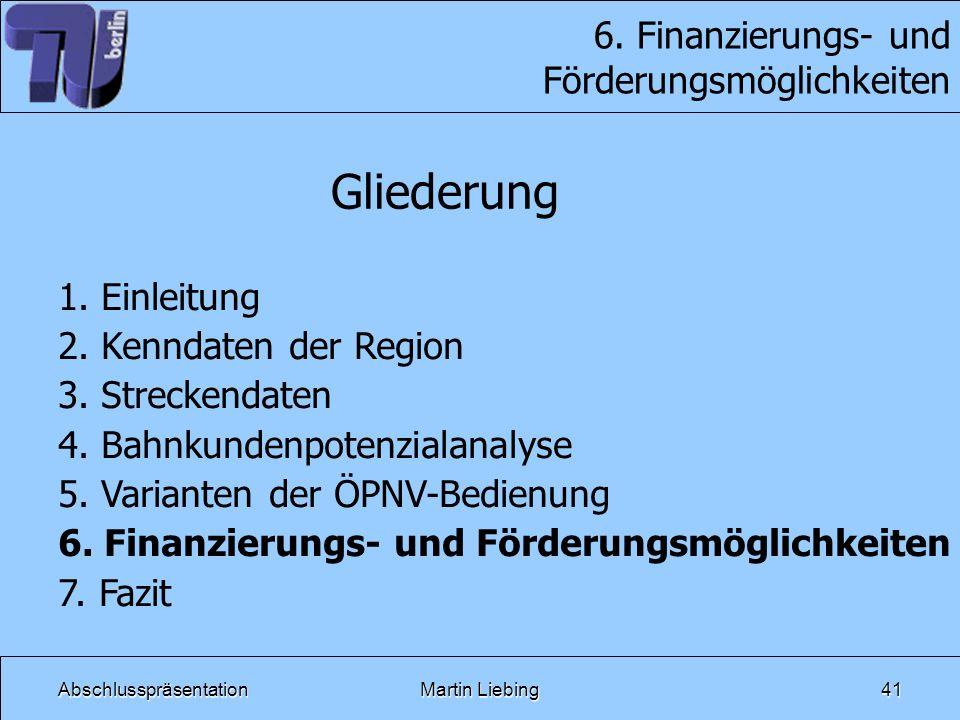AbschlusspräsentationMartin Liebing41 6. Finanzierungs- und Förderungsmöglichkeiten Gliederung 1. Einleitung 2. Kenndaten der Region 3. Streckendaten
