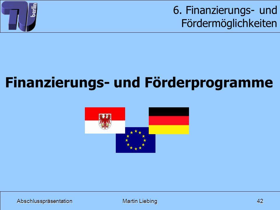 AbschlusspräsentationMartin Liebing42 6. Finanzierungs- und Fördermöglichkeiten Finanzierungs- und Förderprogramme