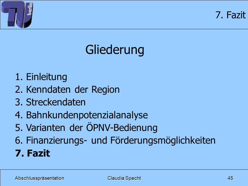 AbschlusspräsentationClaudia Specht45 7. Fazit Gliederung 1. Einleitung 2. Kenndaten der Region 3. Streckendaten 4. Bahnkundenpotenzialanalyse 5. Vari