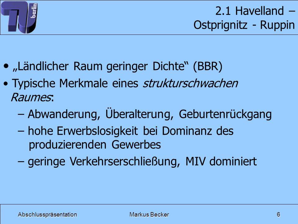AbschlusspräsentationMarkus Becker6 2.1 Havelland – Ostprignitz - Ruppin Ländlicher Raum geringer Dichte (BBR) Typische Merkmale eines strukturschwach