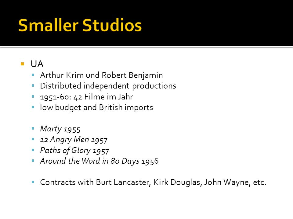 UA Arthur Krim und Robert Benjamin Distributed independent productions 1951-60: 42 Filme im Jahr low budget and British imports Marty 1955 12 Angry Men 1957 Paths of Glory 1957 Around the Word in 80 Days 1956 Contracts with Burt Lancaster, Kirk Douglas, John Wayne, etc.