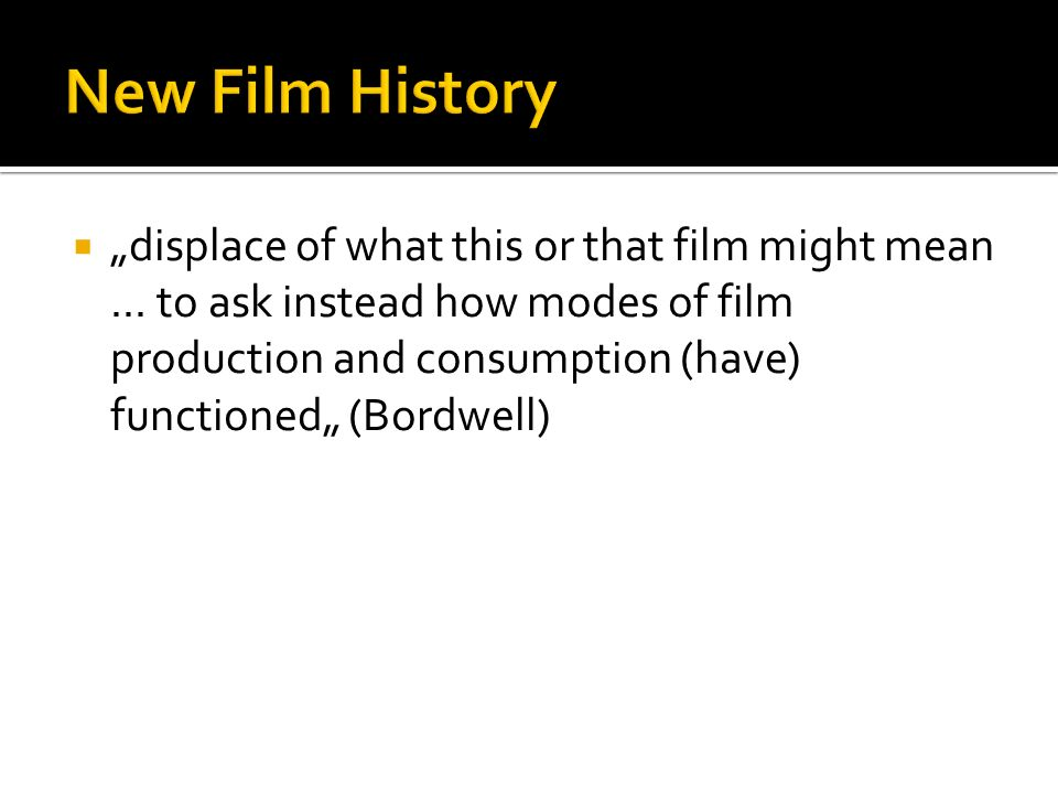 displace of what this or that film might mean... to ask instead how modes of film production and consumption (have) functioned (Bordwell)