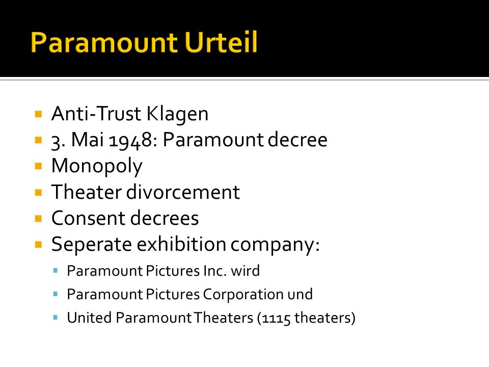 Anti-Trust Klagen 3. Mai 1948: Paramount decree Monopoly Theater divorcement Consent decrees Seperate exhibition company: Paramount Pictures Inc. wird