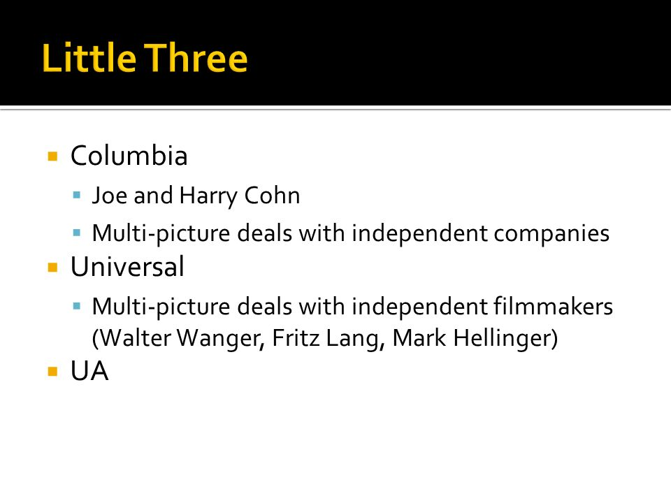 Columbia Joe and Harry Cohn Multi-picture deals with independent companies Universal Multi-picture deals with independent filmmakers (Walter Wanger, Fritz Lang, Mark Hellinger) UA