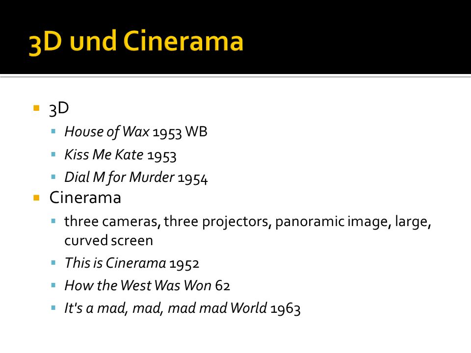 3D House of Wax 1953 WB Kiss Me Kate 1953 Dial M for Murder 1954 Cinerama three cameras, three projectors, panoramic image, large, curved screen This is Cinerama 1952 How the West Was Won 62 It s a mad, mad, mad mad World 1963