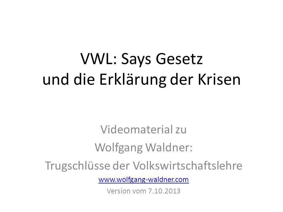 VWL: Says Gesetz und die Erklärung der Krisen Videomaterial zu Wolfgang Waldner: Trugschlüsse der Volkswirtschaftslehre www.wolfgang-waldner.com Version vom 7.10.2013