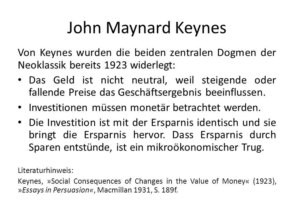 John Maynard Keynes Von Keynes wurden die beiden zentralen Dogmen der Neoklassik bereits 1923 widerlegt: Das Geld ist nicht neutral, weil steigende oder fallende Preise das Geschäftsergebnis beeinflussen.