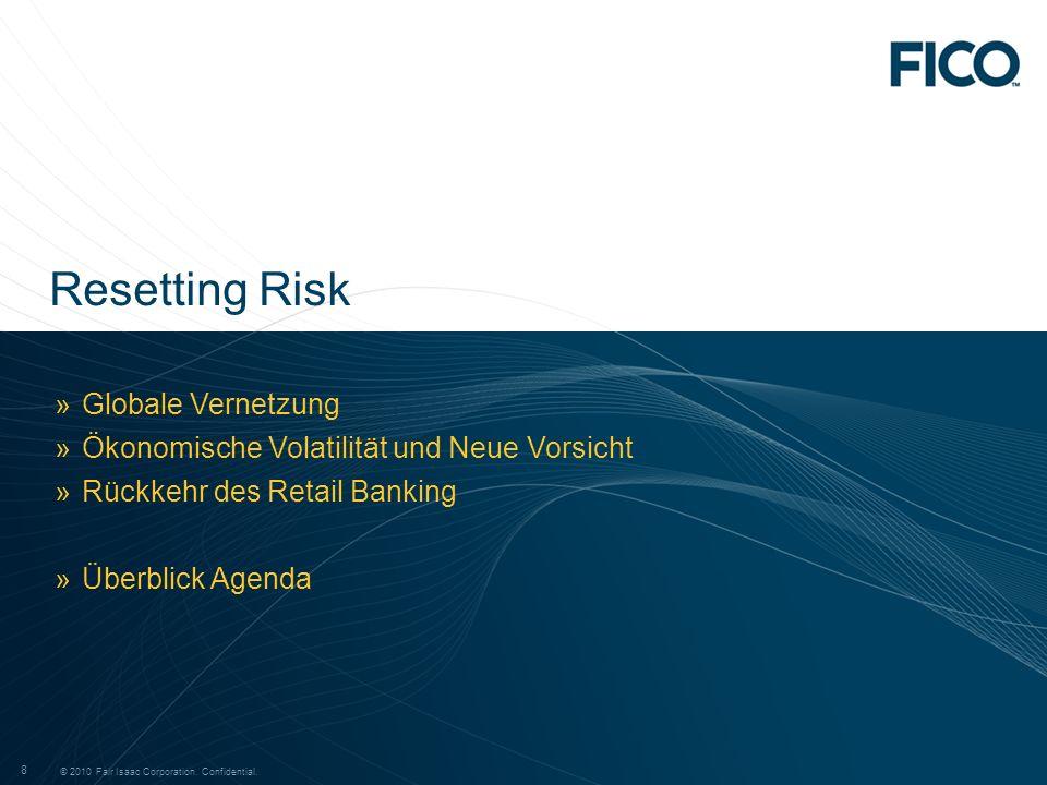 © 2010 Fair Isaac Corporation. Confidential. 8 8 »Globale Vernetzung »Ökonomische Volatilität und Neue Vorsicht »Rückkehr des Retail Banking »Überblic