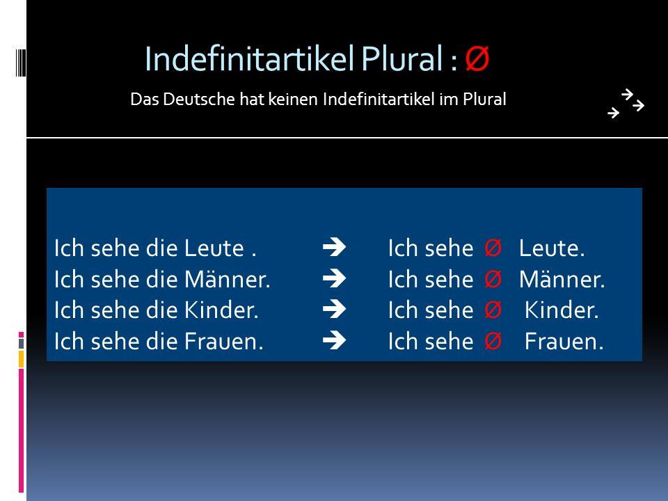 Indefinitartikel Plural : Ø Das Deutsche hat keinen Indefinitartikel im Plural Ich sehe die Leute. Ich sehe Ø Leute. Ich sehe die Männer. Ich sehe Ø M
