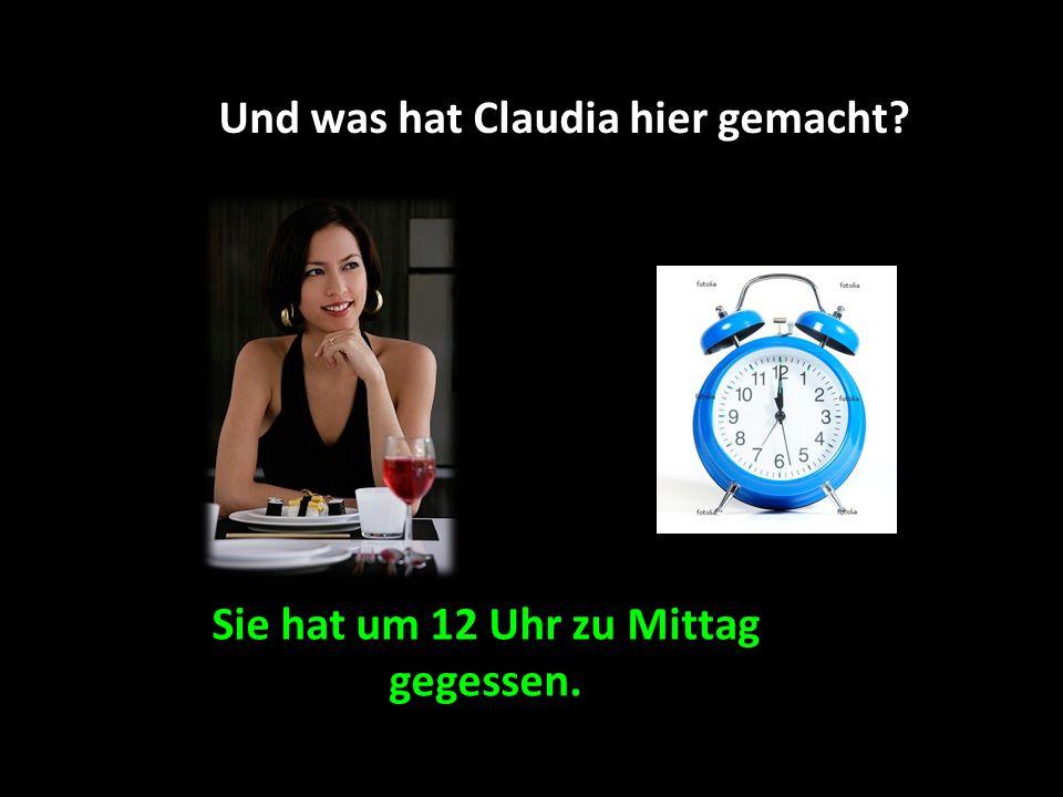 Und was hat Claudia hier gemacht Sie hat um 12 Uhr zu Mittag gegessen.