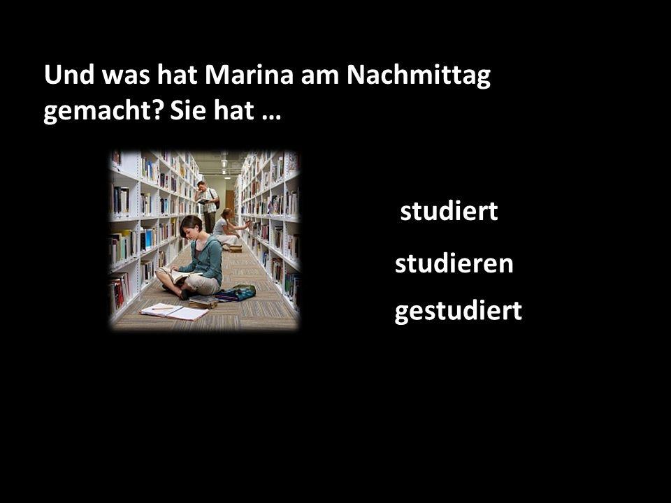Und was hat Marina am Nachmittag gemacht Sie hat … studieren gestudiert studiert