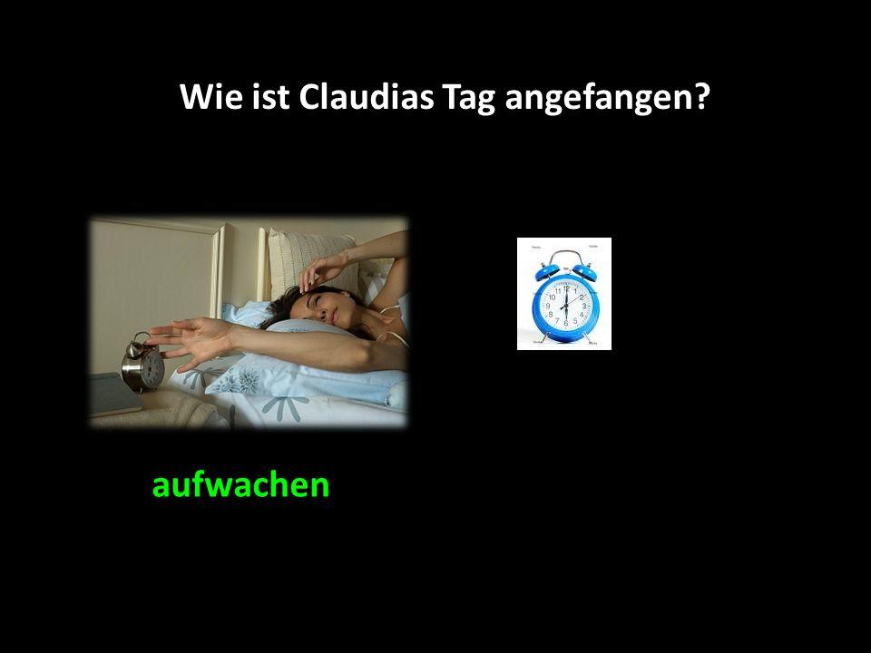 Sie ist um 6 Uhr aufgewacht. Wie ist Claudias Tag angefangen?