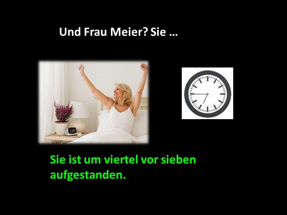 Und Frau Meier Sie … Sie ist um viertel vor sieben aufgestanden.