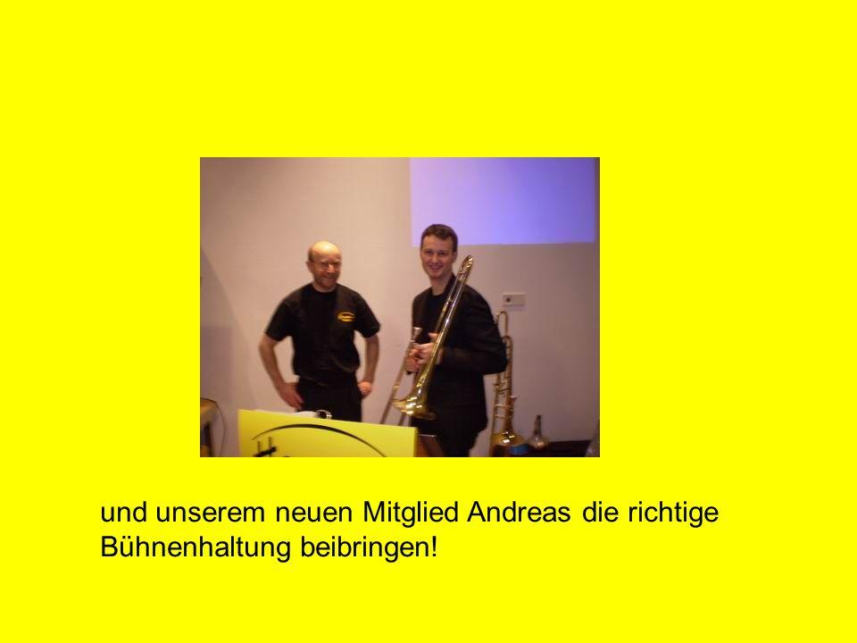 und unserem neuen Mitglied Andreas die richtige Bühnenhaltung beibringen!