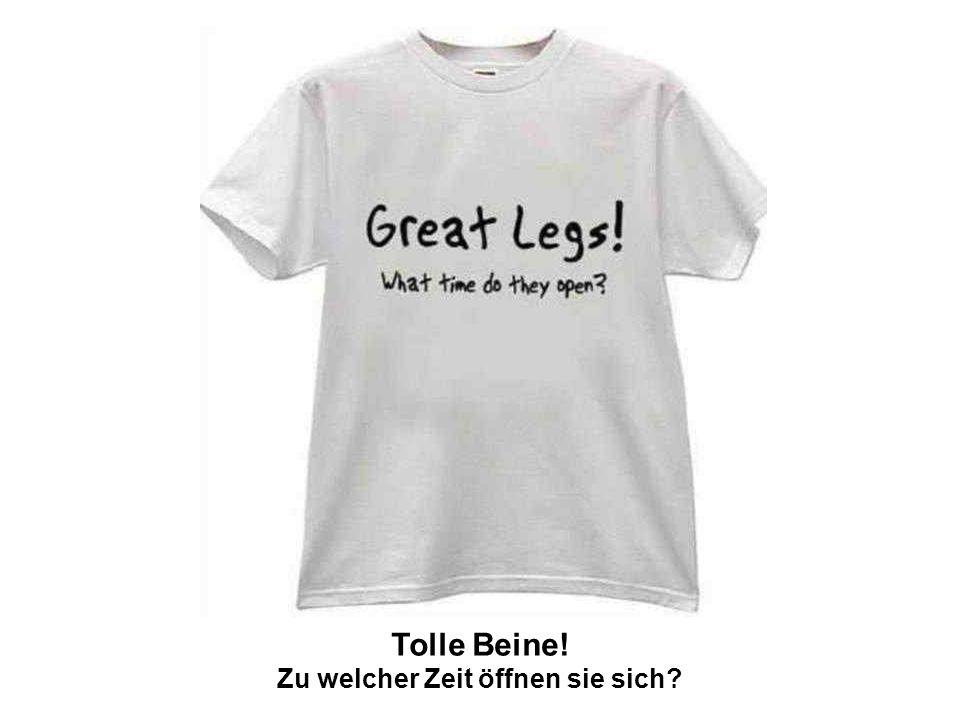 Tolle Beine! Zu welcher Zeit öffnen sie sich