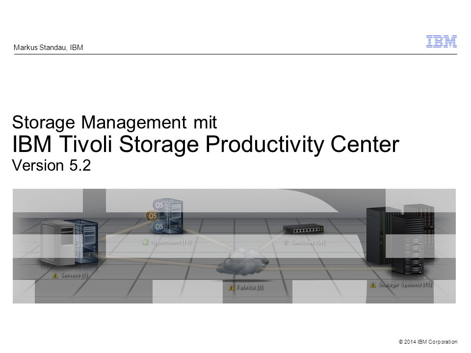 © 2014 IBM Corporation Storage Management mit IBM Tivoli Storage Productivity Center Version 5.2 Markus Standau, IBM