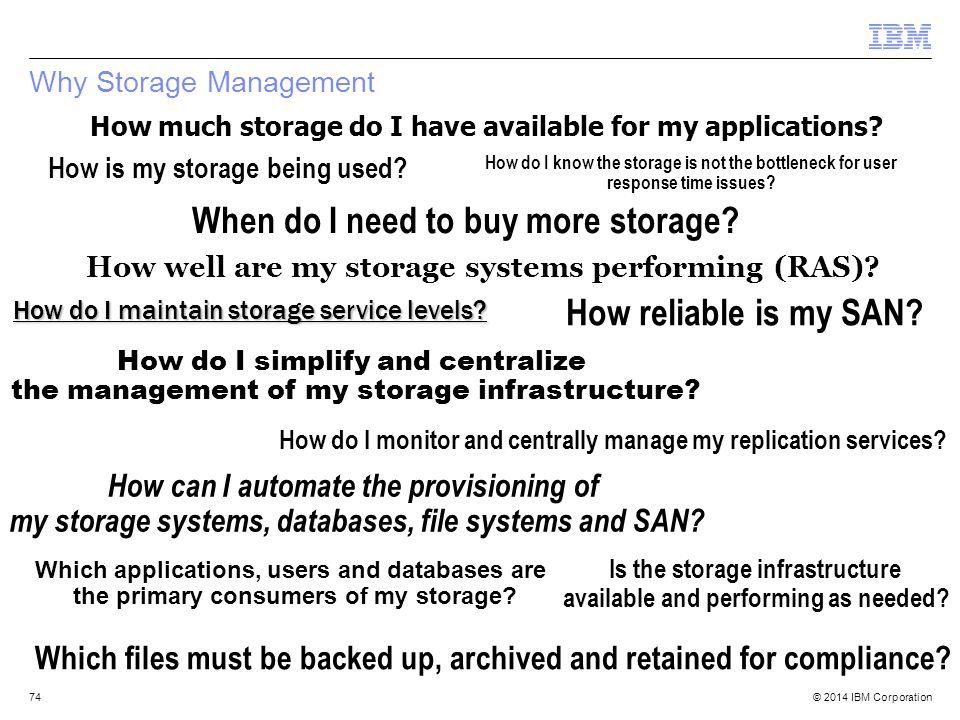 © 2014 IBM Corporation Why Storage Management 74 How much storage do I have available for my applications? How well are my storage systems performing