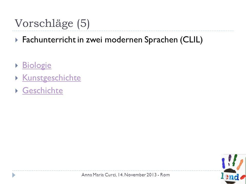 Vorschläge (5) Fachunterricht in zwei modernen Sprachen (CLIL) Biologie Kunstgeschichte Geschichte Anna Maria Curci, 14. November 2013 - Rom