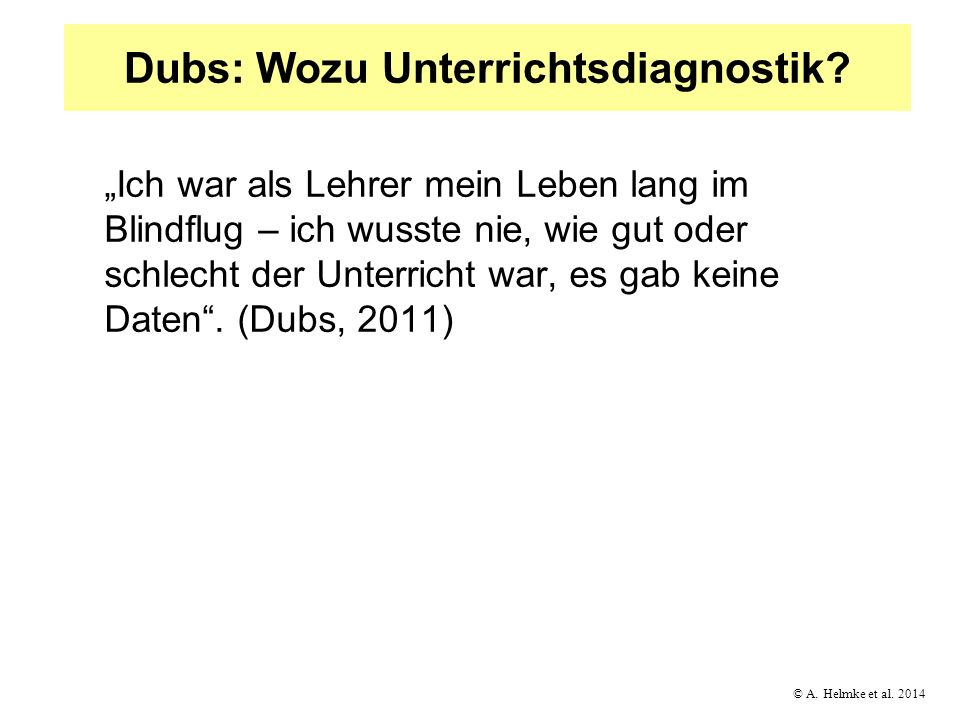 © A. Helmke et al. 2014 Dubs: Wozu Unterrichtsdiagnostik? Ich war als Lehrer mein Leben lang im Blindflug – ich wusste nie, wie gut oder schlecht der