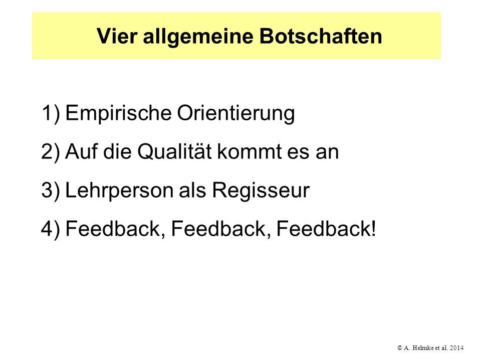 © A. Helmke et al. 2014 Vier allgemeine Botschaften 1)Empirische Orientierung 2)Auf die Qualität kommt es an 3)Lehrperson als Regisseur 4)Feedback, Fe