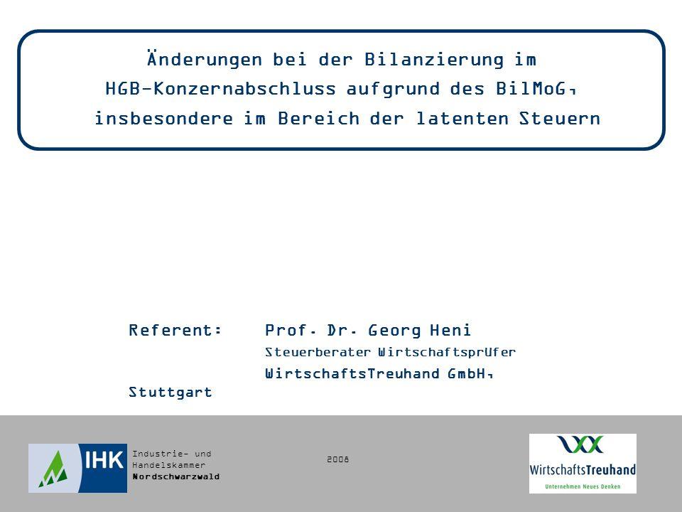 Industrie- und Handelskammer Nordschwarzwald 2008 Änderungen bei der Bilanzierung im HGB-Konzernabschluss aufgrund des BilMoG, insbesondere im Bereich der latenten Steuern Referent:Prof.