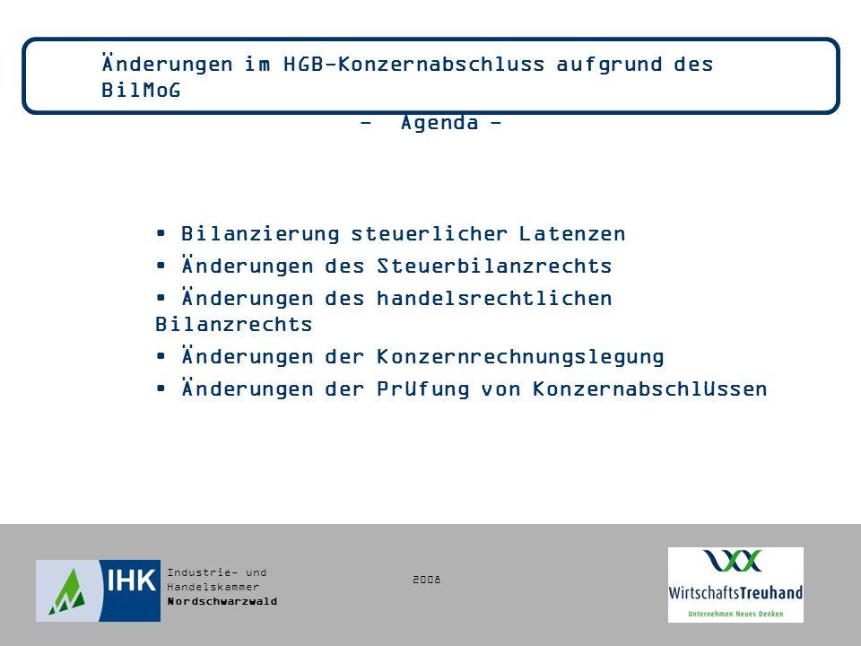 Industrie- und Handelskammer Nordschwarzwald Änderungen im HGB-Konzernabschluss aufgrund des BilMoG - Agenda - Bilanzierung steuerlicher Latenzen Änderungen des Steuerbilanzrechts Änderungen des handelsrechtlichen Bilanzrechts Änderungen der Konzernrechnungslegung Änderungen der Prüfung von Konzernabschlüssen 2008