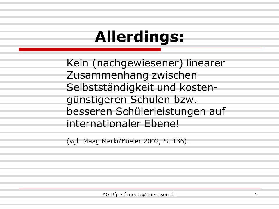 AG Bfp - f.meetz@uni-essen.de6 Zwischenfazit: Deutschlands Schulen sind unselbstständig Selbstständigkeit wird als wichtiges Element zur Verbesserung von Schule angesehen Megatrend: Entwicklung der Einzelschule (Wieder einmal?) neue Herausforderungen an Lehrkräfte und Schulleitungen