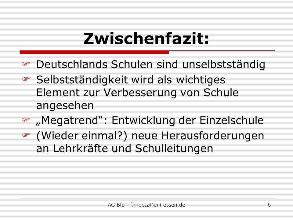 AG Bfp - f.meetz@uni-essen.de6 Zwischenfazit: Deutschlands Schulen sind unselbstständig Selbstständigkeit wird als wichtiges Element zur Verbesserung von Schule angesehen Megatrend: Entwicklung der Einzelschule (Wieder einmal ) neue Herausforderungen an Lehrkräfte und Schulleitungen