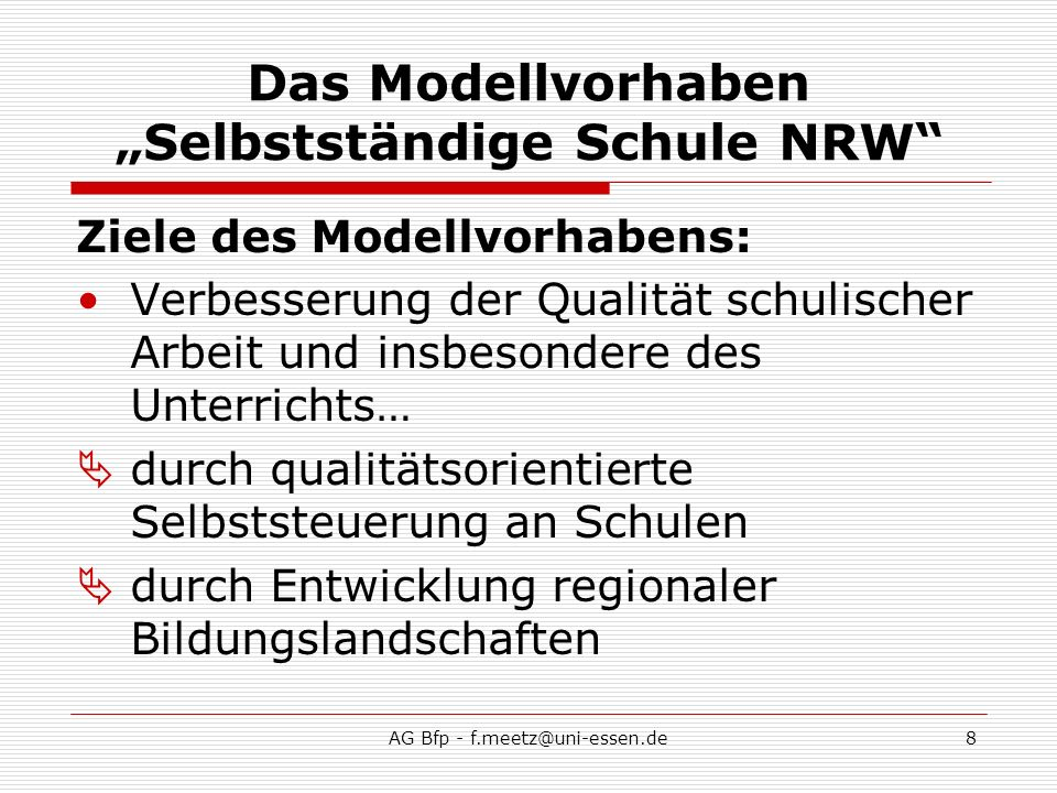 AG Bfp - f.meetz@uni-essen.de8 Das Modellvorhaben Selbstständige Schule NRW Ziele des Modellvorhabens: Verbesserung der Qualität schulischer Arbeit und insbesondere des Unterrichts… durch qualitätsorientierte Selbststeuerung an Schulen durch Entwicklung regionaler Bildungslandschaften