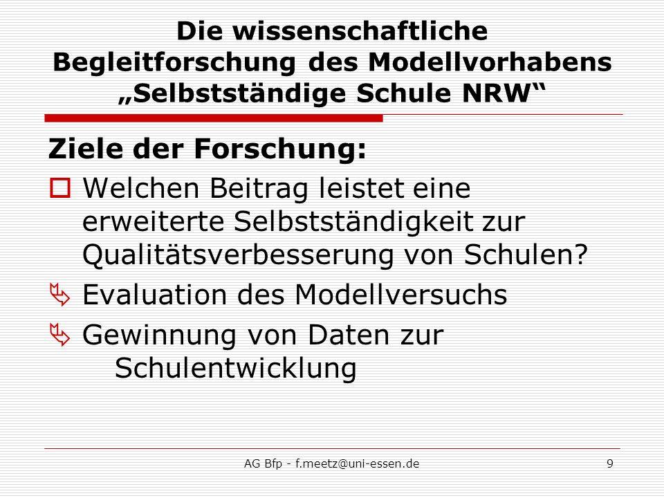 AG Bfp - f.meetz@uni-essen.de9 Die wissenschaftliche Begleitforschung des Modellvorhabens Selbstständige Schule NRW Ziele der Forschung: Welchen Beitrag leistet eine erweiterte Selbstständigkeit zur Qualitätsverbesserung von Schulen.