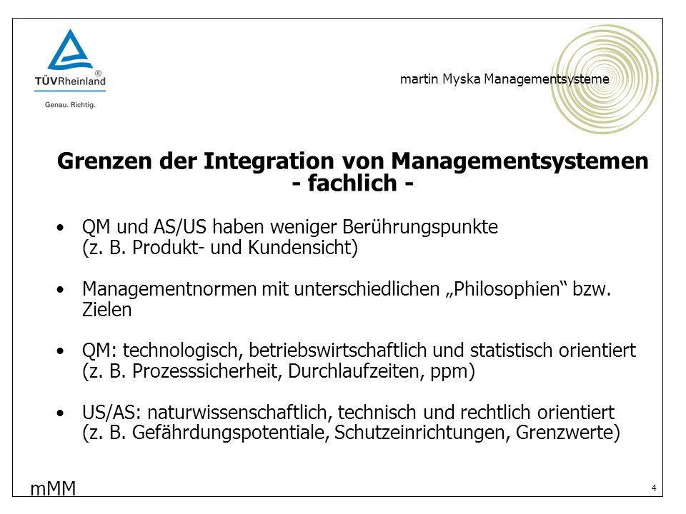 mMM martin Myska Managementsysteme 5 Grenzen der Integration von Managementsystemen - organisatorisch - Kein geeigneter Gesamtbeauftragter (Motivation und Fähigkeiten?) Gewachsene Organisationsstrukturen (2 oder mehr Abteilungen inkl.