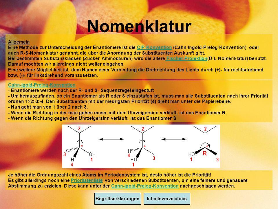 Nomenklatur BegriffserklärungenInhaltsverzeichnis Allgemein Eine Methode zur Unterscheidung der Enantiomere ist die CIP-Konvention (Cahn-Ingold-Prelog-Konvention), oder auch R-S-Nomenklatur genannt, die über die Anordnung der Substituenten Auskunft gibt.CIP-Konvention Bei bestimmten Substanzklassen (Zucker, Aminosäuren) wird die ältere Fischer-Projektion(D-L-Nomenklatur) benutzt.