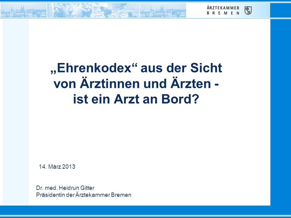 Dr. med. Heidrun Gitter Präsidentin der Ärztekammer Bremen Ehrenkodex aus der Sicht von Ärztinnen und Ärzten - ist ein Arzt an Bord? 14. März 2013