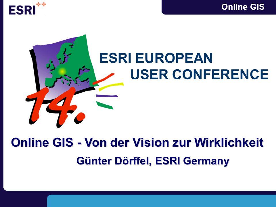 Online GIS Online GIS - Von der Vision zur Wirklichkeit Günter Dörffel, ESRI Germany ESRI EUROPEAN USER CONFERENCE