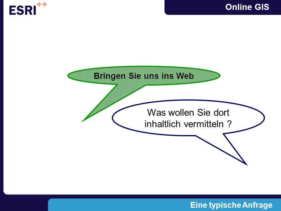 Online GIS Eine typische Anfrage Bringen Sie uns ins Web Was wollen Sie dort inhaltlich vermitteln ?