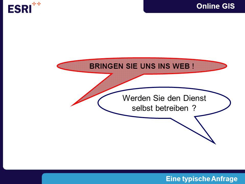 Online GIS BRINGEN SIE UNS INS WEB ! Werden Sie den Dienst selbst betreiben ? Eine typische Anfrage