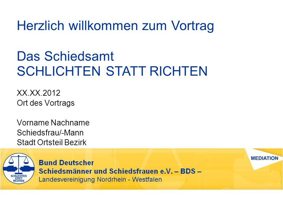 Herzlich willkommen zum Vortrag Das Schiedsamt SCHLICHTEN STATT RICHTEN XX.XX.2012 Ort des Vortrags Vorname Nachname Schiedsfrau/-Mann Stadt Ortsteil