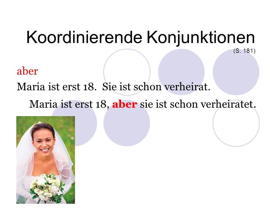 Koordinierende Konjunktionen (S. 181) aber Maria ist erst 18. Sie ist schon verheirat. Maria ist erst 18, aber sie ist schon verheiratet.