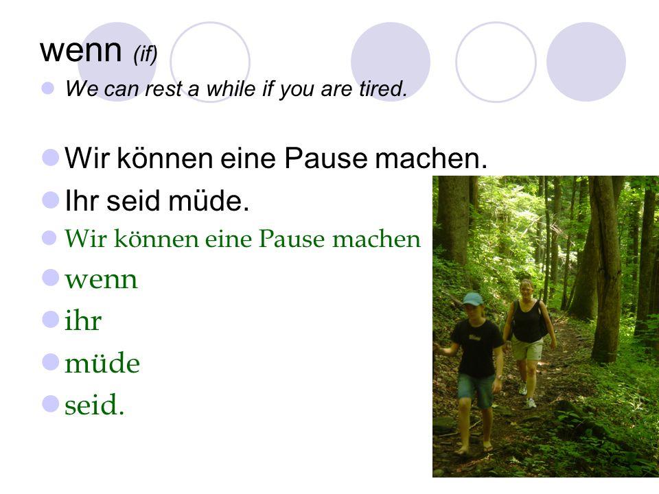 wenn (if) We can rest a while if you are tired. Wir können eine Pause machen. Ihr seid müde. Wir können eine Pause machen wenn ihr müde seid.