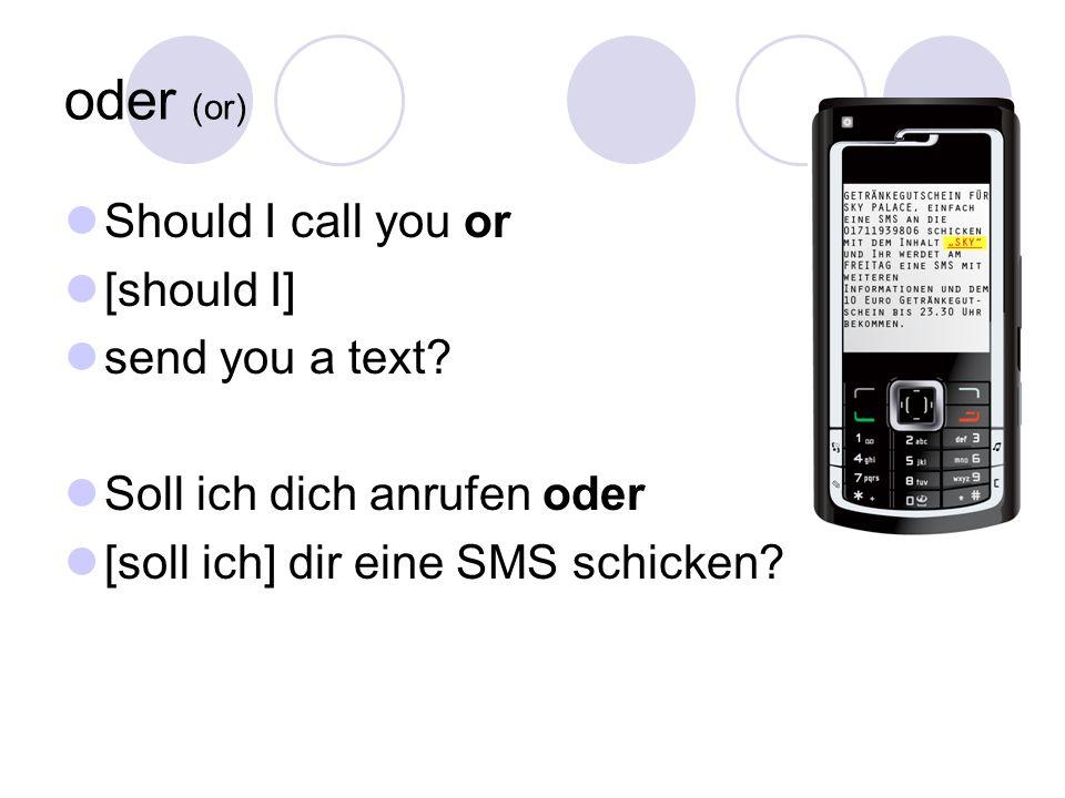oder (or) Should I call you or [should I] send you a text? Soll ich dich anrufen oder [soll ich] dir eine SMS schicken?