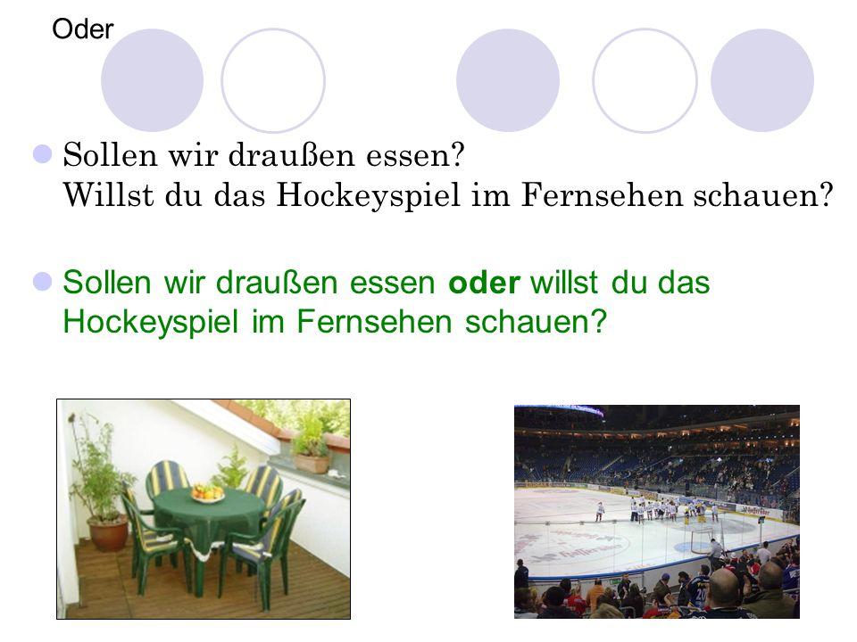 Oder Sollen wir draußen essen? Willst du das Hockeyspiel im Fernsehen schauen? Sollen wir draußen essen oder willst du das Hockeyspiel im Fernsehen sc
