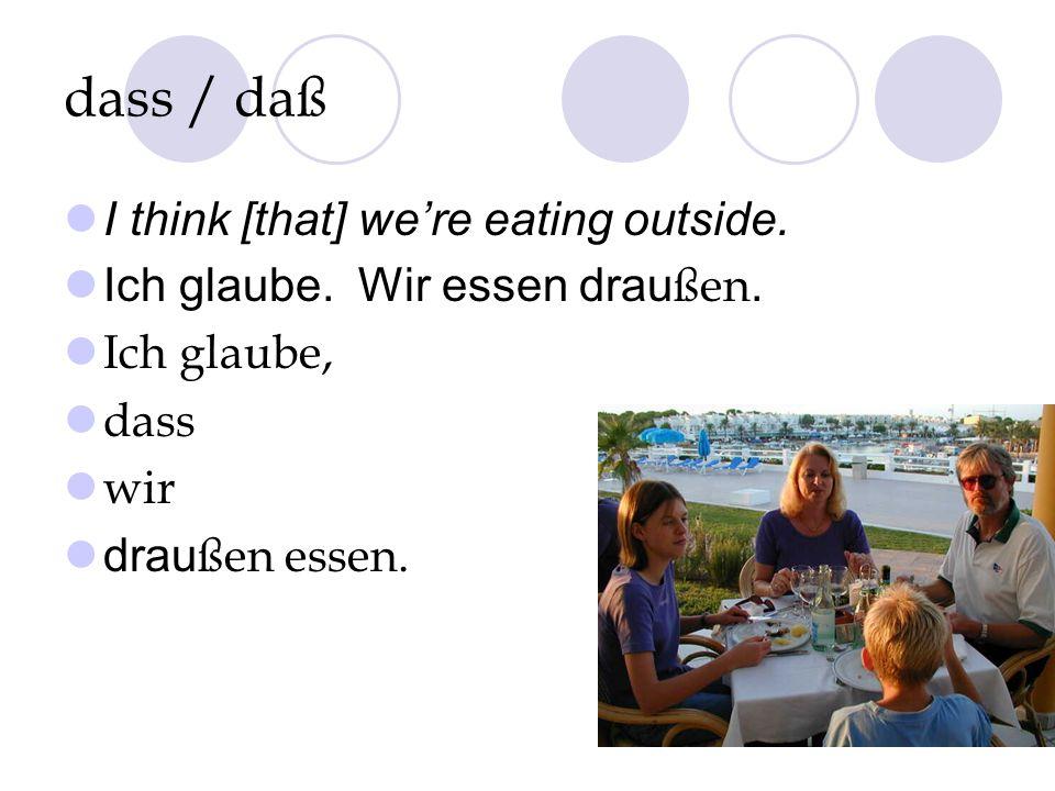 dass / daß I think [that] were eating outside. Ich glaube. Wir essen drau ßen. Ich glaube, dass wir drau ßen essen.