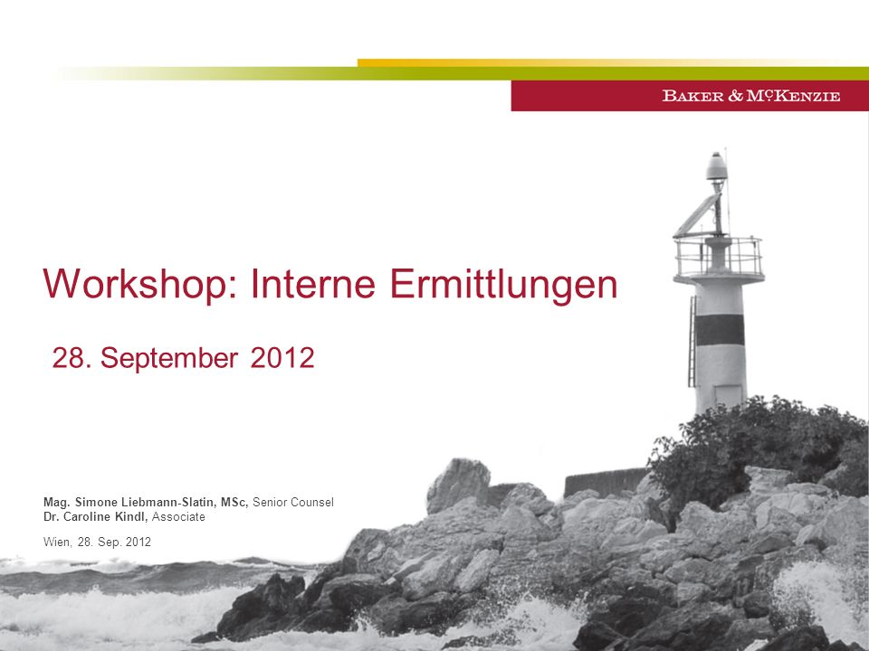 Workshop: Interne Ermittlungen Mag. Simone Liebmann-Slatin, MSc, Senior Counsel Dr. Caroline Kindl, Associate Wien, 28. Sep. 2012 28. September 2012
