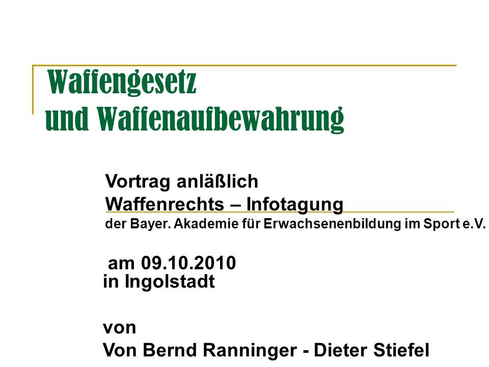 Waffengesetz und Waffenaufbewahrung am 09.10.2010 in Ingolstadt von Von Bernd Ranninger - Dieter Stiefel Vortrag anläßlich Waffenrechts – Infotagung der Bayer.