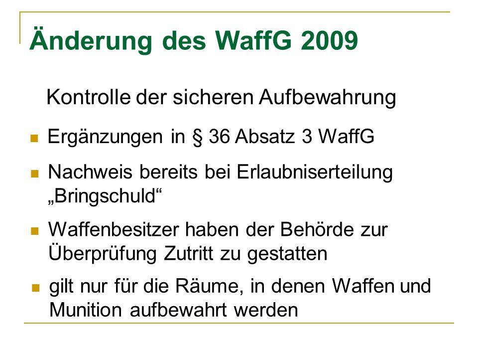 Änderung des WaffG 2009 Kontrolle der sicheren Aufbewahrung Waffenbesitzer haben der Behörde zur Überprüfung Zutritt zu gestatten gilt nur für die Räume, in denen Waffen und Munition aufbewahrt werden Ergänzungen in § 36 Absatz 3 WaffG Nachweis bereits bei Erlaubniserteilung Bringschuld