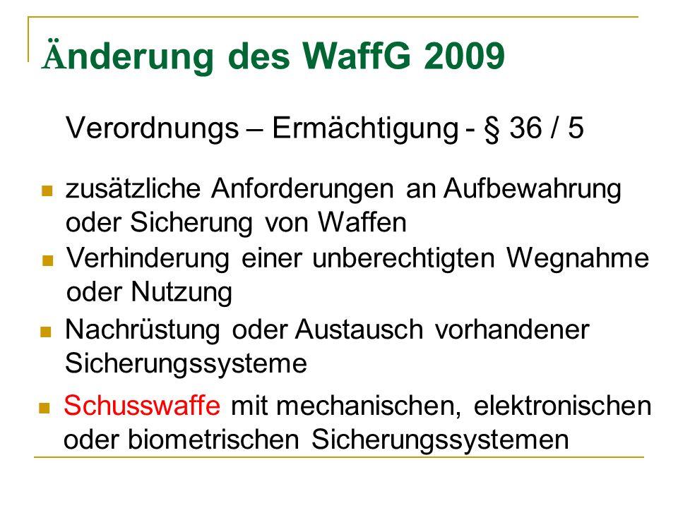 Ä nderung des WaffG 2009 Verordnungs – Ermächtigung - § 36 / 5 Nachrüstung oder Austausch vorhandener Sicherungssysteme Schusswaffe mit mechanischen, elektronischen oder biometrischen Sicherungssystemen zusätzliche Anforderungen an Aufbewahrung oder Sicherung von Waffen Verhinderung einer unberechtigten Wegnahme oder Nutzung