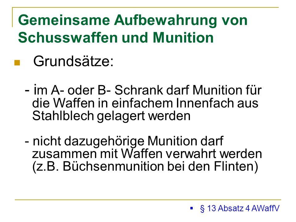 Gemeinsame Aufbewahrung von Schusswaffen und Munition § 13 Absatz 4 AWaffV Grundsätze: - i m A- oder B- Schrank darf Munition für die Waffen in einfachem Innenfach aus Stahlblech gelagert werden - nicht dazugehörige Munition darf zusammen mit Waffen verwahrt werden (z.B.