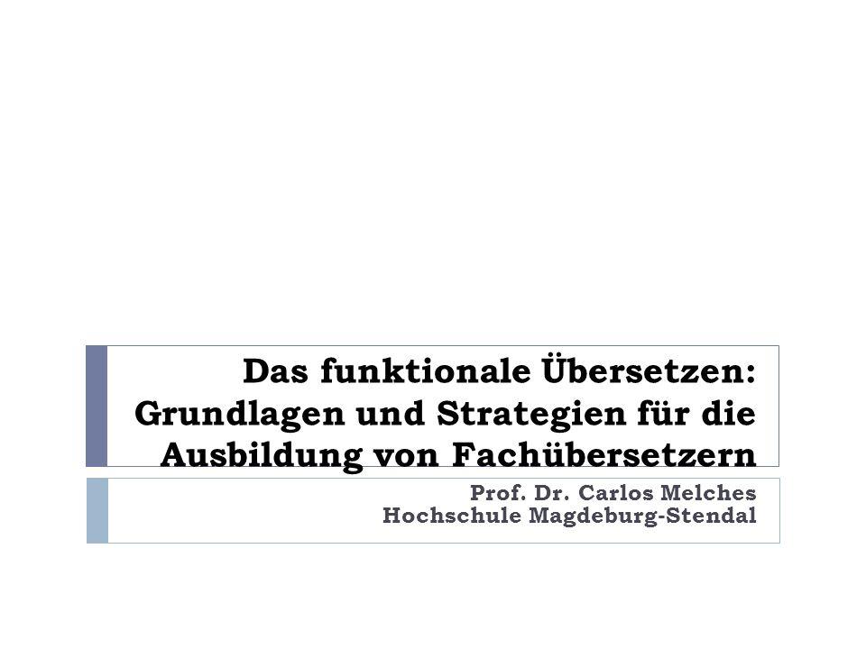 Das funktionale Übersetzen: Grundlagen und Strategien für die Ausbildung von Fachübersetzern Prof. Dr. Carlos Melches Hochschule Magdeburg-Stendal
